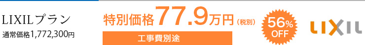 LIXILプラン 通常価格1,772,300円 特別価格77.9万(税別) 工事費別途 56%OFF