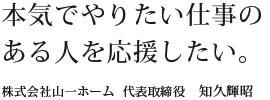 本気でやりたい仕事のある人を応援したい。 株式会社山一ホーム 代表取締役 和久輝昭